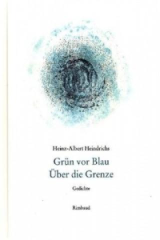 Heinz-Albert Heindrichs Gesammelte Gedichte / Grün vor Blau. Über die Grenze