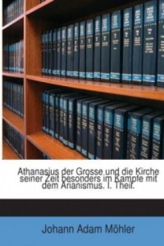 Athanasius Der Grosse Und Die Kirche Seiner Zeit Besonders Im Kampfe Mit Dem Arianismus, Volumes 1-2