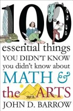 100 Essential Things You Didn`t Know You Didn`t Know about Math and the Arts