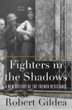 Fighters in the Shadows - A New History of the French Resistance