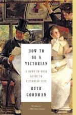How to Be a Victorian - A Dawn-to-Dusk Guide to Victorian Life