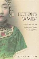 Fiction`s Family - Zhan Xi, Zhan Kai, and the Business of Women in Late-Qing China