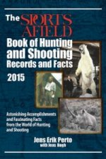 Sports Afield Book of Hunting & Shooting Records and Facts 2015: Astonishing Accomplishments and Fascinating Facts from the World of Hunting and Shoot