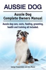 Aussie Dog. Aussie Dog Complete Owners Manual. Aussie Dog Care, Costs, Feeding, Grooming, Health and Training All Included