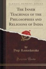 Inner Teachings of the Philosophies and Religions of India (Classic Reprint)