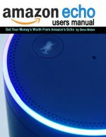 Echo Users Manual: Get Your Money's Worth From Amazon's Echo