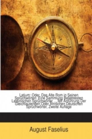 Latium: Oder, Das Alte Rom in Seinen Sprüchwörten: Eine Sammlung Beliebtesten Lateinischen Sprüchwörter Mit Anführung Der Gleichlautenden Oder Ähn