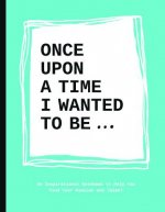 Once Upon a Time I Wanted to be... : an Inspirational Notebo