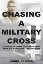 Chasing a Military Cross - A Self-Help Guide to Researching Your Relatives' Military History.