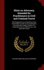 Hints on Advocacy, Intended for Practitioners in Civil and Criminal Courts