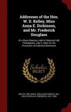 Addresses of the Hon. W. D. Kelley, Miss Anna E. Dickinson, and Mr. Frederick Douglass