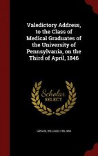 Valedictory Address, to the Class of Medical Graduates of the University of Pennsylvania, on the Third of April, 1846