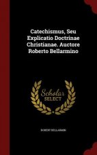 Catechismus, Seu Explicatio Doctrinae Christianae. Auctore Roberto Bellarmino