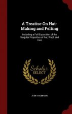 A Treatise On Hat-Making and Felting: Including a Full Exposition of the Singular Properties of Fur, Wool, and Hair