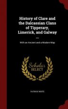 History of Clare and the Dalcassian Clans of Tipperary, Limerick, and Galway ...: With an Ancient and a Modern Map