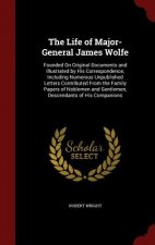 The Life of Major-General James Wolfe: Founded On Original Documents and Illustrated by His Correspondence, Including Numerous Unpublished Letters Con