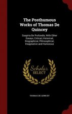 The Posthumous Works of Thomas De Quincey: Suspiria De Profundis, With Other Essays, Critical, Historical, Biographical, Philosophical, Imaginative an