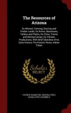 The Resources of Arizona: Its Mineral, Farming, Grazing and Timber Lands; Its Rivers, Mountains, Valleys and Plains; Its Cities, Towns and Mining Camp