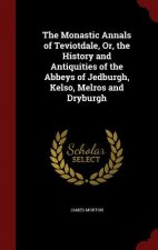 The Monastic Annals of Teviotdale, Or, the History and Antiquities of the Abbeys of Jedburgh, Kelso, Melros and Dryburgh
