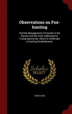 Observations on Fox-hunting: And the Management of Hounds in the Kennel And the Field. Addressed to Young Sportsman, About to Undertake a Hunting Esta