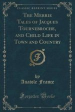 Merrie Tales of Jacques Tournebroche, and Child Life in Town and Country (Classic Reprint)