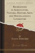 Recreations in Agriculture, Natural-History, Arts, and Miscellaneous Literature, Vol. 1 (Classic Reprint)