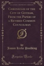 Chronicles of the City of Gotham, from the Papers of a Retired Common Councilman (Classic Reprint)