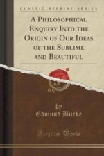 Philosophical Enquiry Into the Origin of Our Ideas of the Sublime and Beautiful (Classic Reprint)