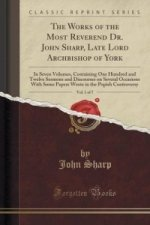 Works of the Most Reverend Dr. John Sharp, Late Lord Archbishop of York, Vol. 1 of 7