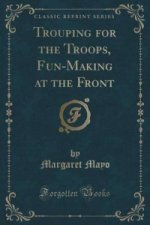 Trouping for the Troops, Fun-Making at the Front (Classic Reprint)