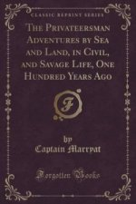 Privateersman Adventures by Sea and Land, in Civil, and Savage Life, One Hundred Years Ago (Classic Reprint)