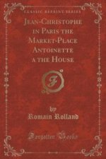 Jean-Christophe in Paris the Market-Place Antoinette a the House (Classic Reprint)