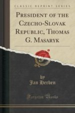 President of the Czecho-Slovak Republic, Thomas G. Masaryk (Classic Reprint)