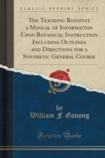 Teaching Botanist a Manual of Information Upon Botanical Instruction Including Outlines and Directions for a Synthetic General Course (Classic Reprint
