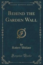Behind the Garden Wall (Classic Reprint)