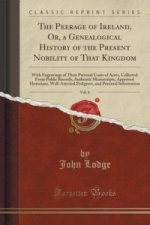 Peerage of Ireland, Or, a Genealogical History of the Present Nobility of That Kingdom, Vol. 6