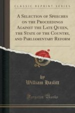 Selection of Speeches on the Proceedings Against the Late Queen, the State of the Country, and Parliamentary Reform (Classic Reprint)