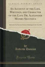 Account of the Life, Writings, and Character of the Late Dr. Alexander Monro Secundus