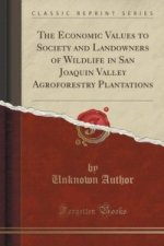 Economic Values to Society and Landowners of Wildlife in San Joaquin Valley Agroforestry Plantations (Classic Reprint)