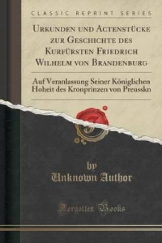 Urkunden Und Actenstucke Zur Geschichte Des Kurfursten Friedrich Wilhelm Von Brandenburg