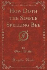 How Doth the Simple Spelling Bee (Classic Reprint)