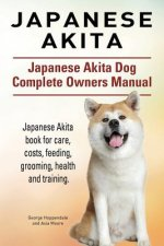 Japanese Akita. Japanese Akita Dog Complete Owners Manual. Japanese Akita Book for Care, Costs, Feeding, Grooming, Health and Training.