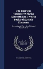 Six First, Together with the Eleventh and Twelfth Books of Euclid's Elements