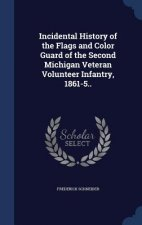 Incidental History of the Flags and Color Guard of the Second Michigan Veteran Volunteer Infantry, 1861-5..