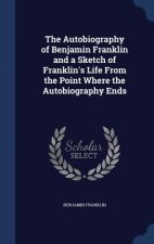 Autobiography of Benjamin Franklin and a Sketch of Franklin's Life from the Point Where the Autobiography Ends