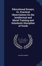 Educational Essays; Or, Practical Observations on the Intellectual and Moral Training and Scholastic Discipline of Youth