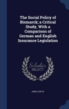 Social Policy of Bismarck; A Critical Study, with a Comparison of German and English Insurance Legislation
