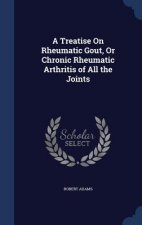 Treatise on Rheumatic Gout, or Chronic Rheumatic Arthritis of All the Joints
