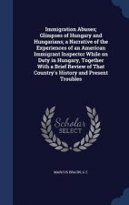 Immigration Abuses; Glimpses of Hungary and Hungarians; A Narrative of the Experiences of an American Immigrant Inspector While on Duty in Hungary, To