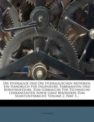 Die Hydraulik Und Die Hydraulischen Motoren: Ein Handbuch Für Ingenieure, Fabrikanten Und Konstrukteure. Zum Gebrauche Für Technische Lehranstalten So